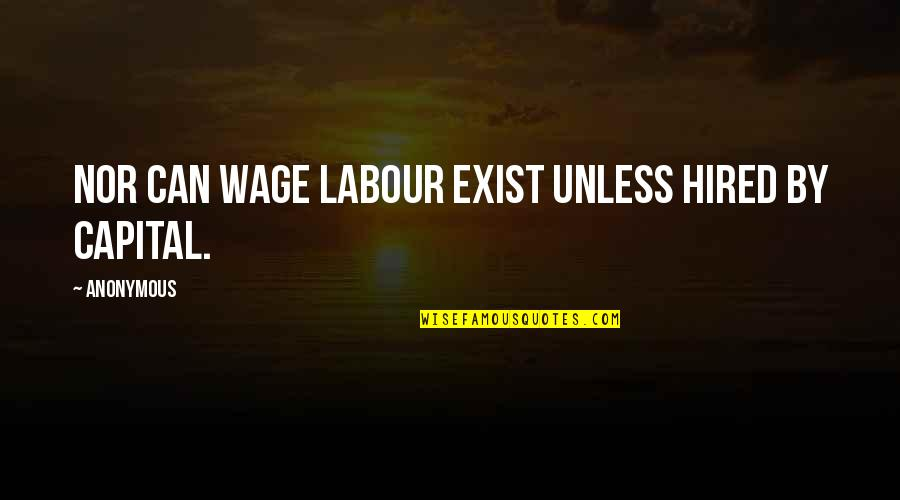 Labour'd Quotes By Anonymous: Nor can wage labour exist unless hired by