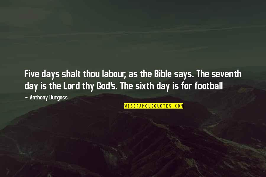 Labour'd Quotes By Anthony Burgess: Five days shalt thou labour, as the Bible