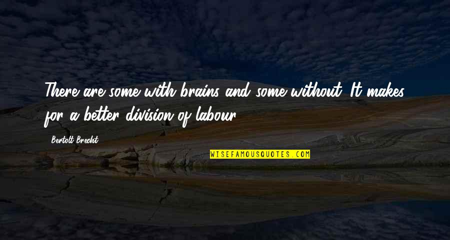 Labour'd Quotes By Bertolt Brecht: There are some with brains and some without.