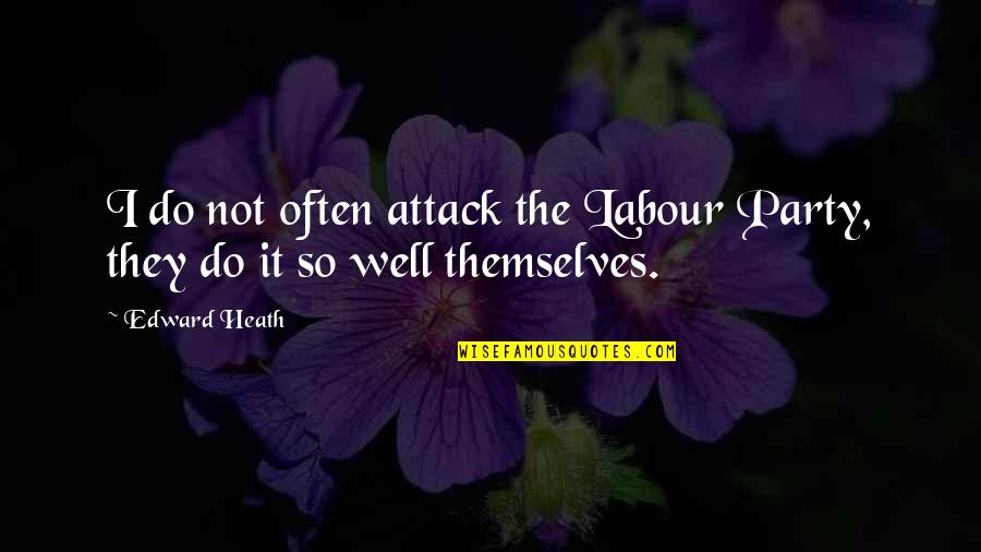 Labour'd Quotes By Edward Heath: I do not often attack the Labour Party,