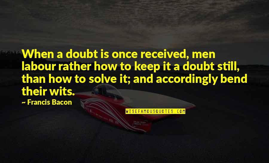 Labour'd Quotes By Francis Bacon: When a doubt is once received, men labour