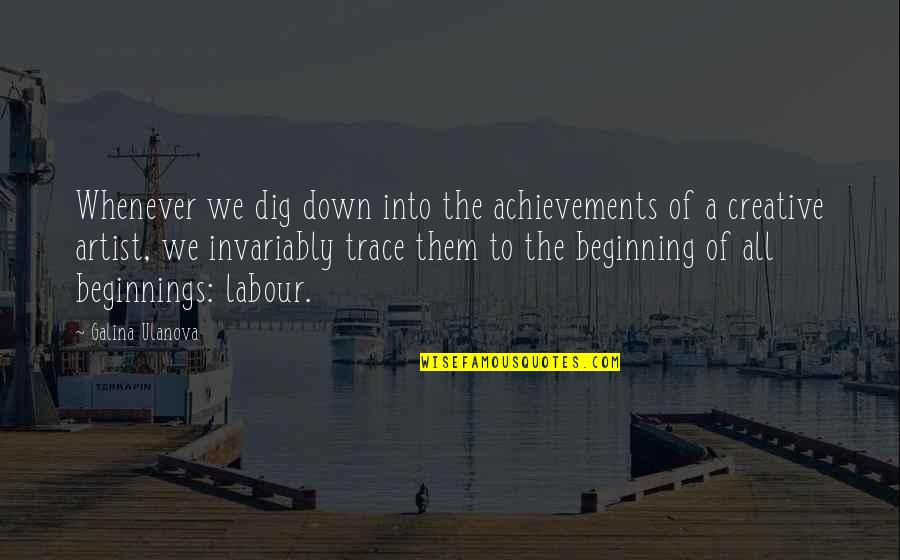 Labour'd Quotes By Galina Ulanova: Whenever we dig down into the achievements of