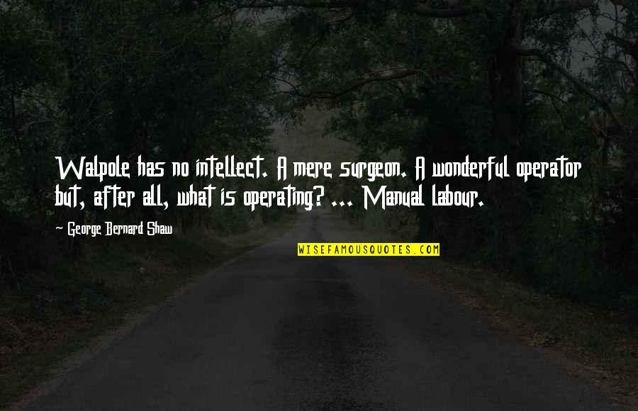 Labour'd Quotes By George Bernard Shaw: Walpole has no intellect. A mere surgeon. A