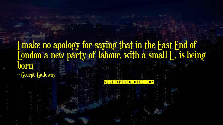 Labour'd Quotes By George Galloway: I make no apology for saying that in