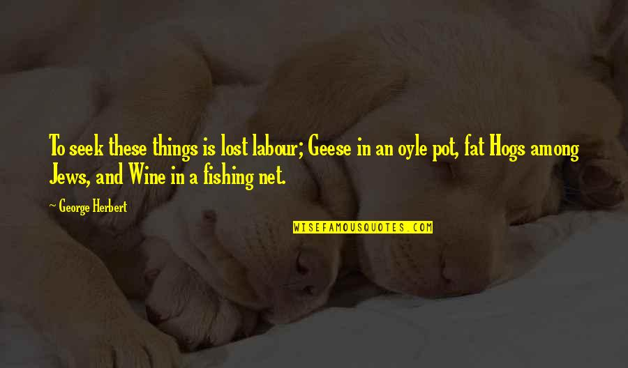 Labour'd Quotes By George Herbert: To seek these things is lost labour; Geese