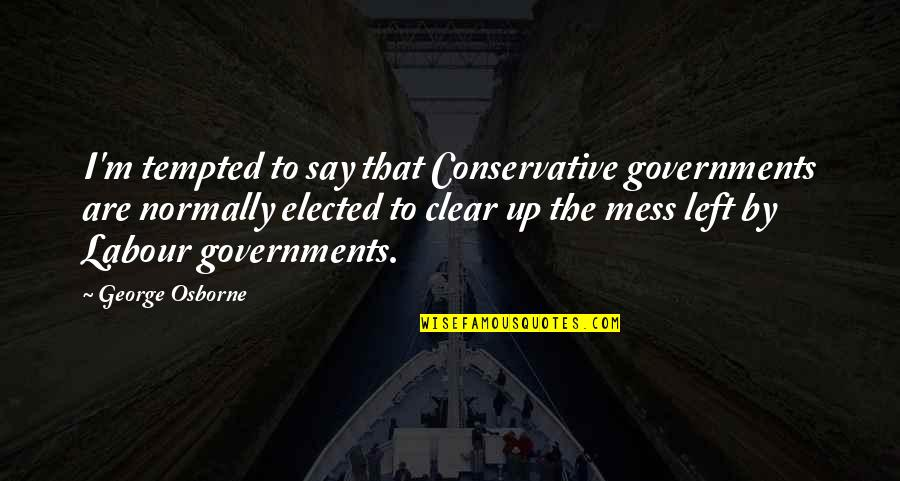 Labour'd Quotes By George Osborne: I'm tempted to say that Conservative governments are