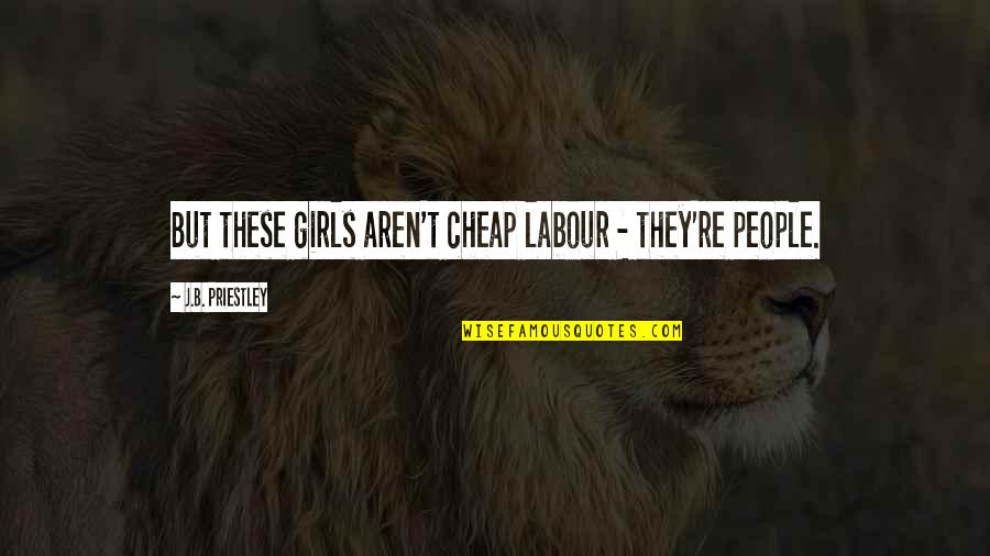Labour'd Quotes By J.B. Priestley: But these girls aren't cheap labour - they're