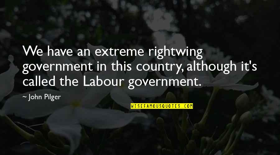 Labour'd Quotes By John Pilger: We have an extreme rightwing government in this