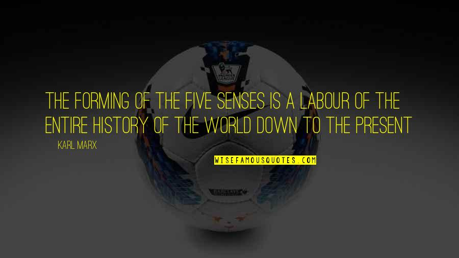 Labour'd Quotes By Karl Marx: The forming of the five senses is a