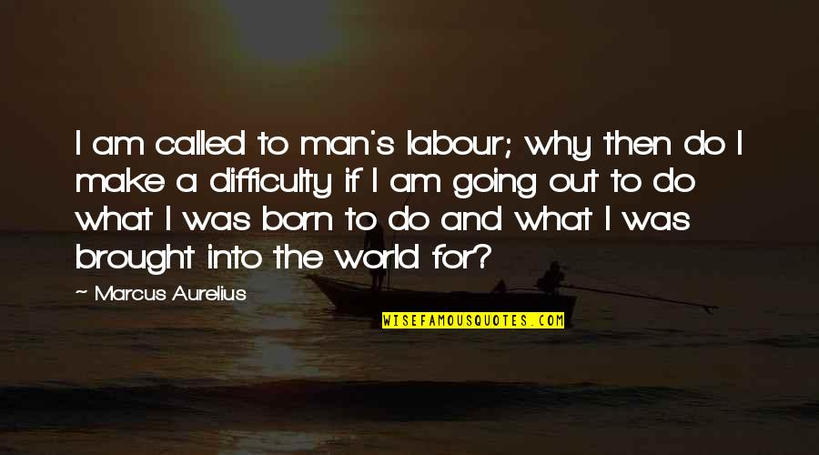 Labour'd Quotes By Marcus Aurelius: I am called to man's labour; why then