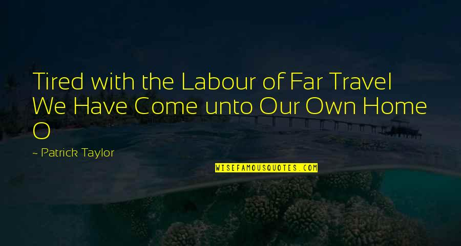 Labour'd Quotes By Patrick Taylor: Tired with the Labour of Far Travel We