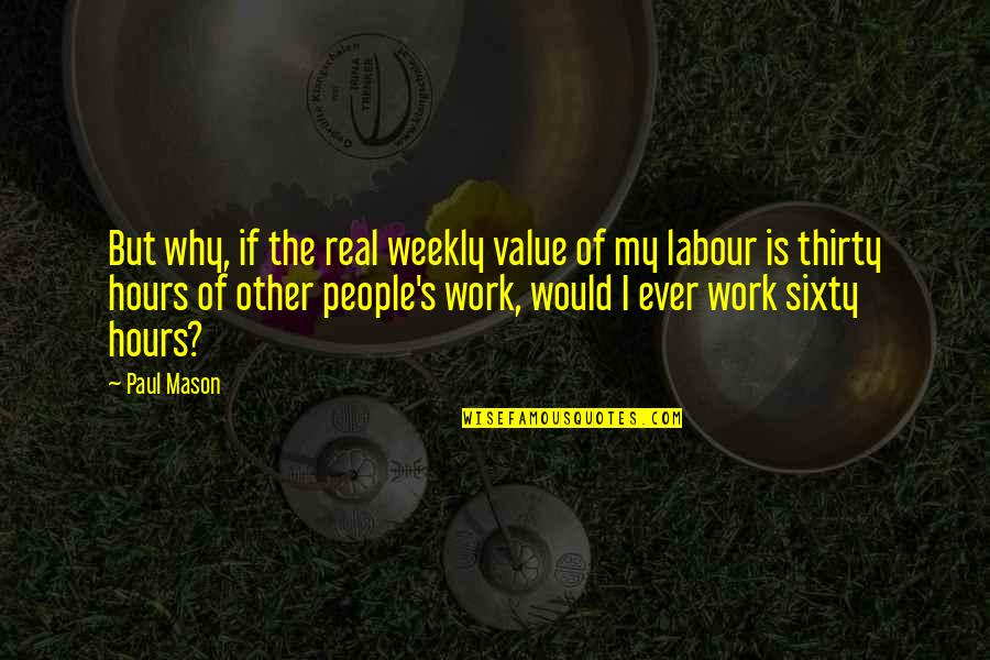 Labour'd Quotes By Paul Mason: But why, if the real weekly value of