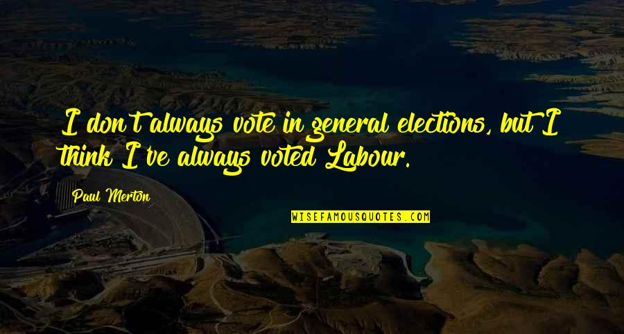 Labour'd Quotes By Paul Merton: I don't always vote in general elections, but
