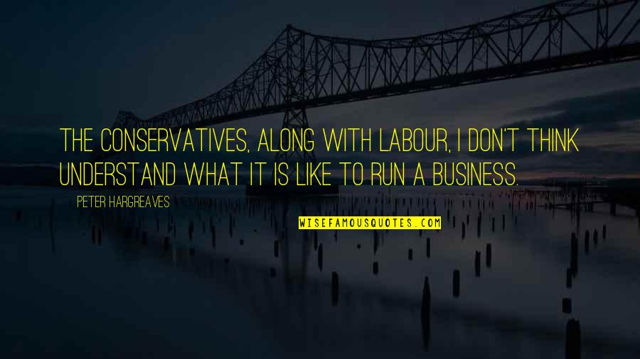 Labour'd Quotes By Peter Hargreaves: The Conservatives, along with Labour, I don't think