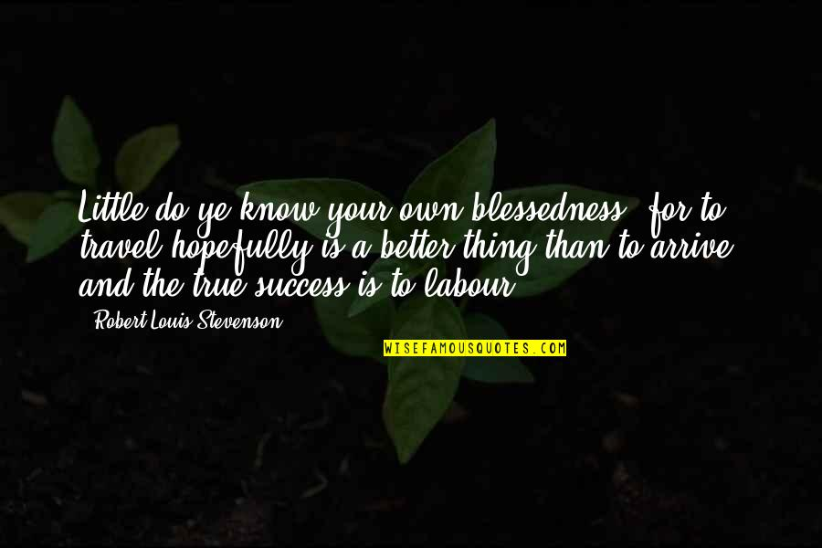 Labour'd Quotes By Robert Louis Stevenson: Little do ye know your own blessedness; for
