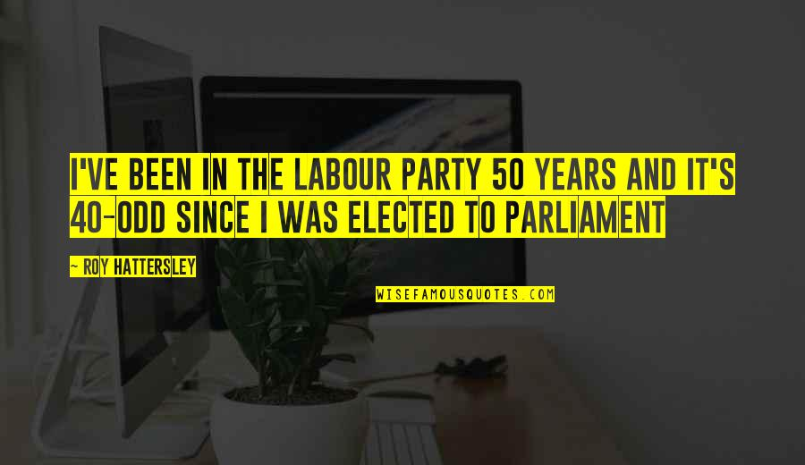 Labour'd Quotes By Roy Hattersley: I've been in the Labour Party 50 years