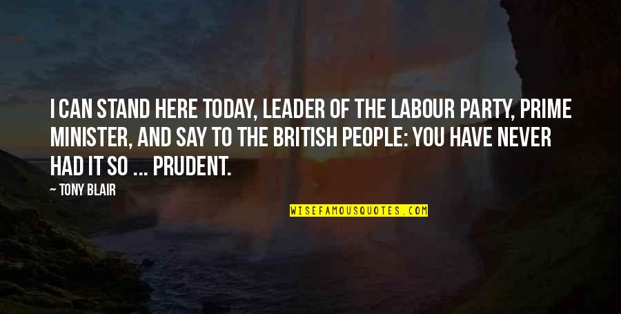 Labour'd Quotes By Tony Blair: I can stand here today, leader of the