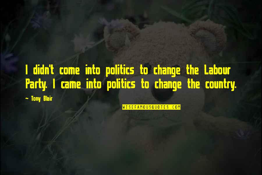 Labour'd Quotes By Tony Blair: I didn't come into politics to change the