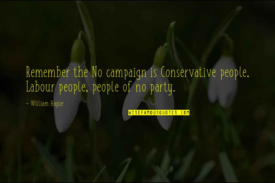 Labour'd Quotes By William Hague: Remember the No campaign is Conservative people, Labour