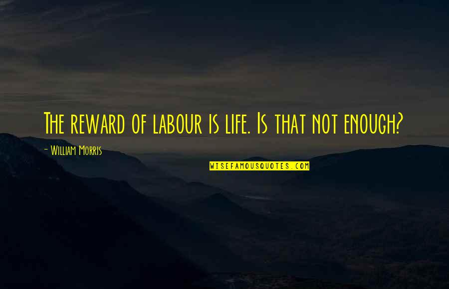Labour'd Quotes By William Morris: The reward of labour is life. Is that