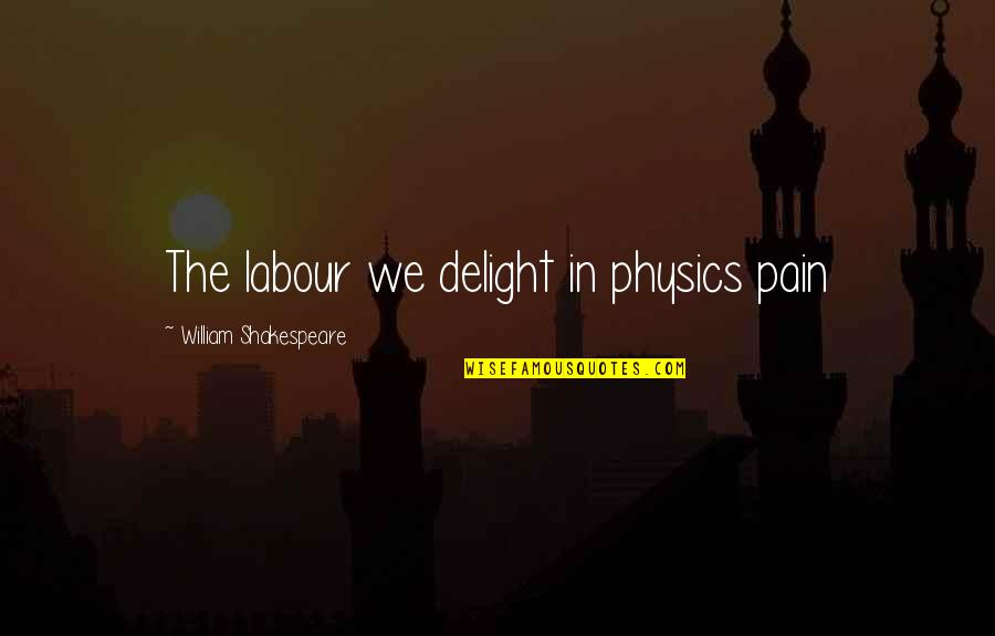 Labour'd Quotes By William Shakespeare: The labour we delight in physics pain