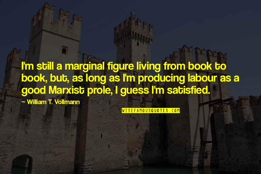 Labour'd Quotes By William T. Vollmann: I'm still a marginal figure living from book