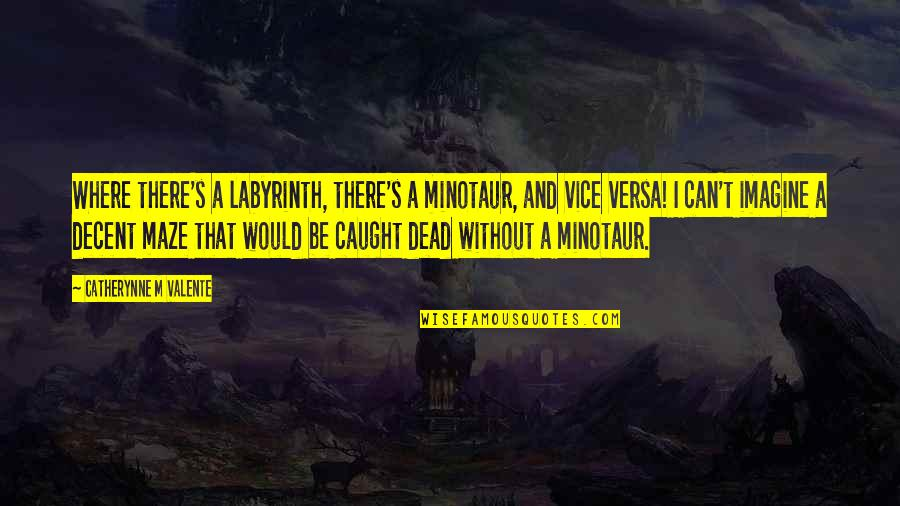 Labyrinth Maze Quotes By Catherynne M Valente: Where there's a labyrinth, there's a minotaur, and