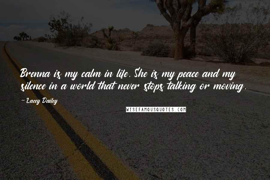 Lacey Dailey quotes: Brenna is my calm in life. She is my peace and my silence in a world that never stops talking or moving.