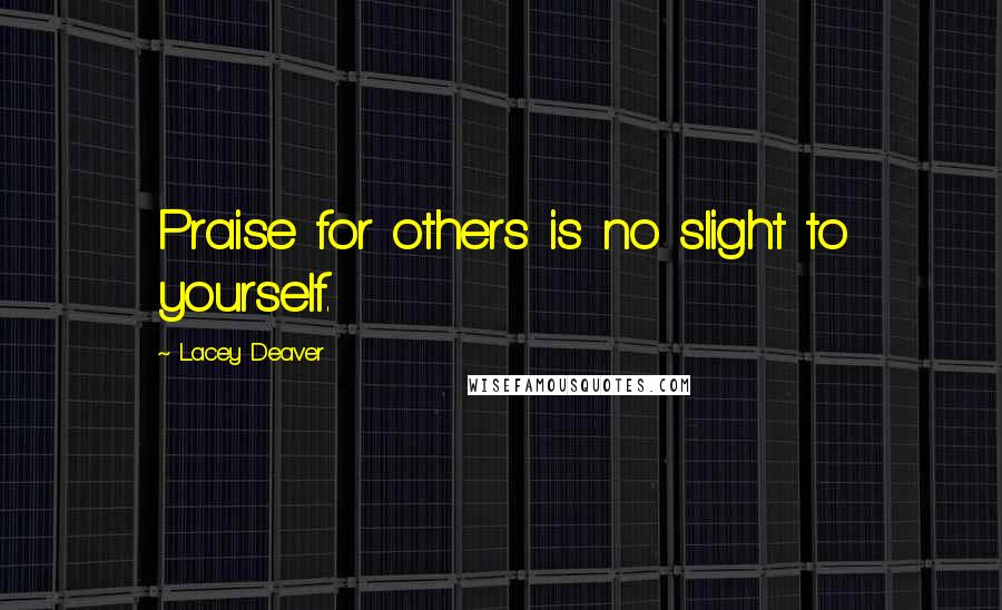 Lacey Deaver quotes: Praise for others is no slight to yourself.