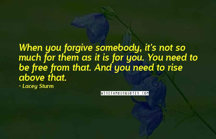 Lacey Sturm quotes: When you forgive somebody, it's not so much for them as it is for you. You need to be free from that. And you need to rise above that.