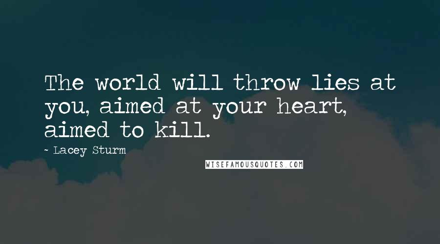 Lacey Sturm quotes: The world will throw lies at you, aimed at your heart, aimed to kill.