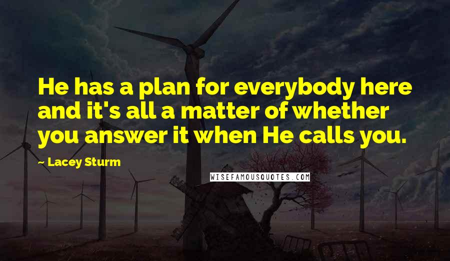 Lacey Sturm quotes: He has a plan for everybody here and it's all a matter of whether you answer it when He calls you.