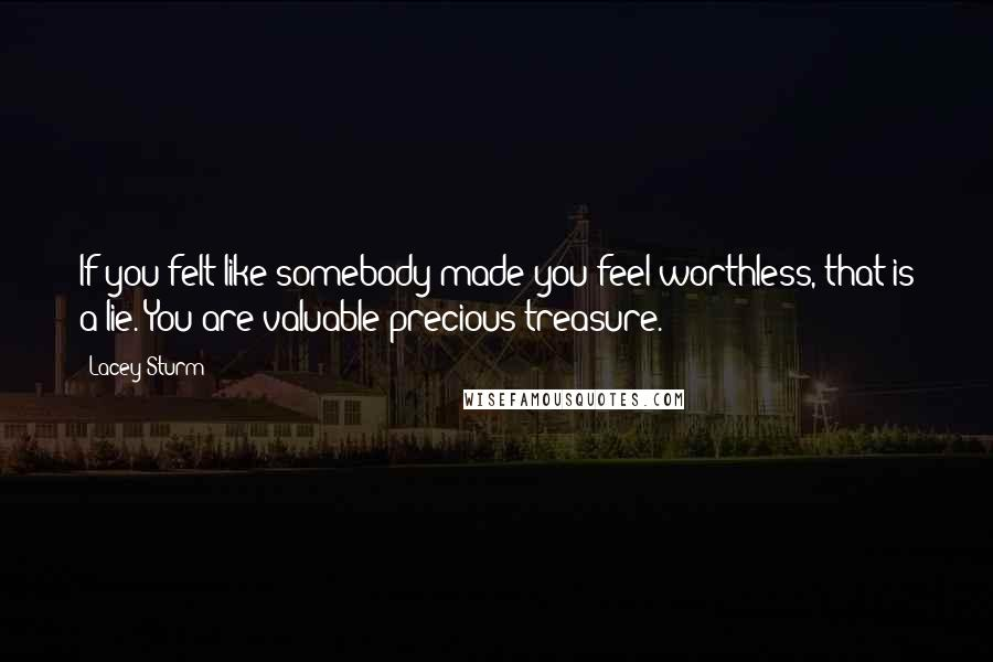 Lacey Sturm quotes: If you felt like somebody made you feel worthless, that is a lie. You are valuable precious treasure.