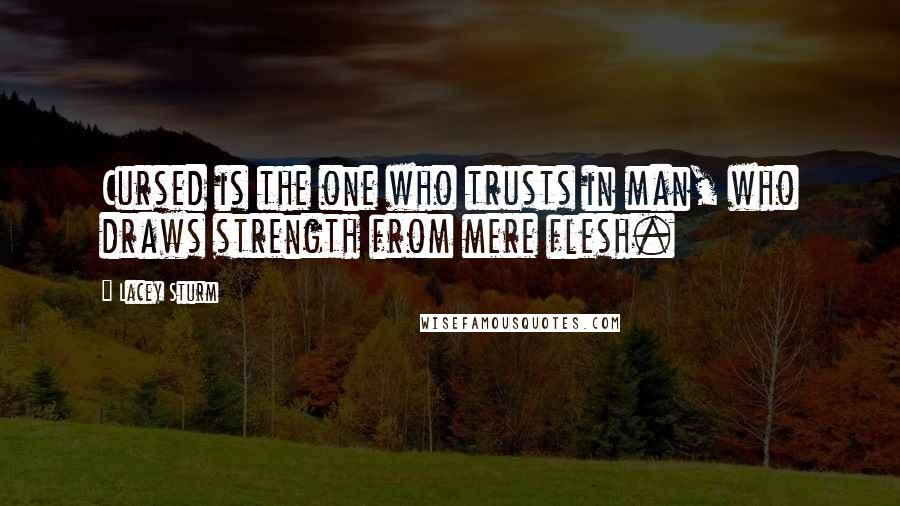 Lacey Sturm quotes: Cursed is the one who trusts in man, who draws strength from mere flesh.