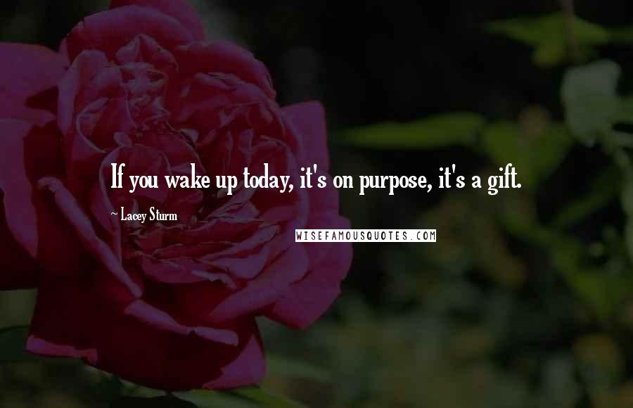 Lacey Sturm quotes: If you wake up today, it's on purpose, it's a gift.