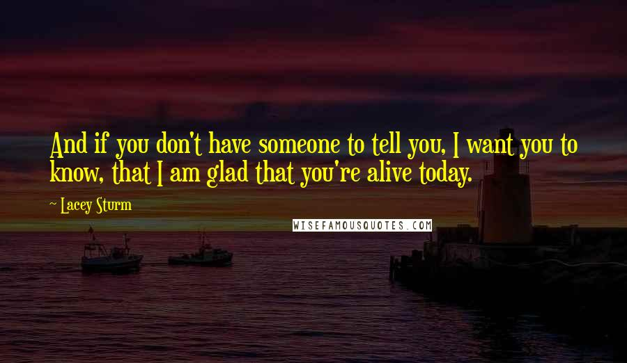 Lacey Sturm quotes: And if you don't have someone to tell you, I want you to know, that I am glad that you're alive today.