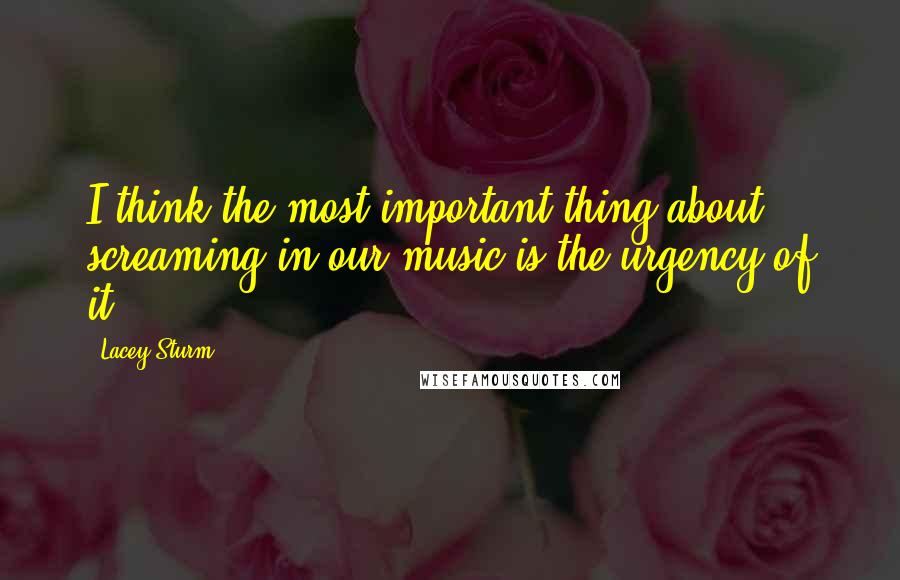 Lacey Sturm quotes: I think the most important thing about screaming in our music is the urgency of it.