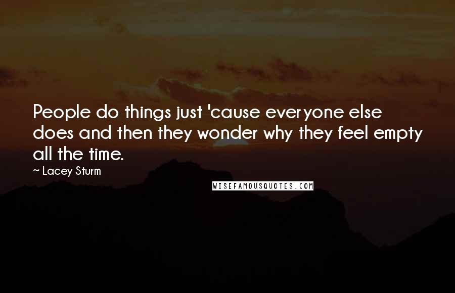 Lacey Sturm quotes: People do things just 'cause everyone else does and then they wonder why they feel empty all the time.
