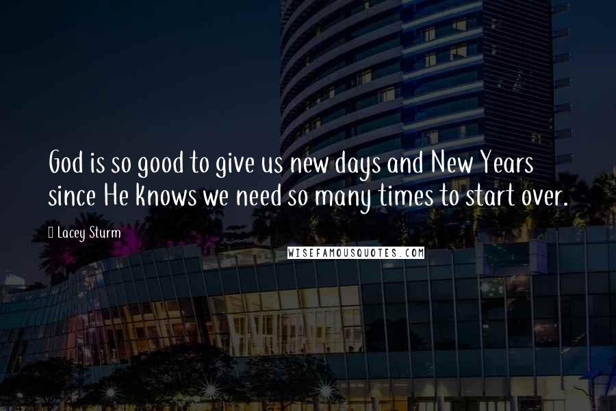 Lacey Sturm quotes: God is so good to give us new days and New Years since He knows we need so many times to start over.