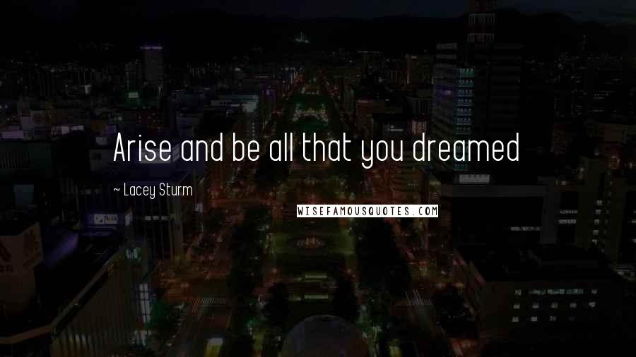 Lacey Sturm quotes: Arise and be all that you dreamed