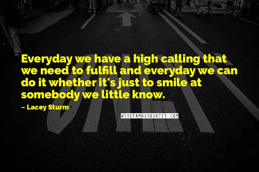 Lacey Sturm quotes: Everyday we have a high calling that we need to fulfill and everyday we can do it whether it's just to smile at somebody we little know.