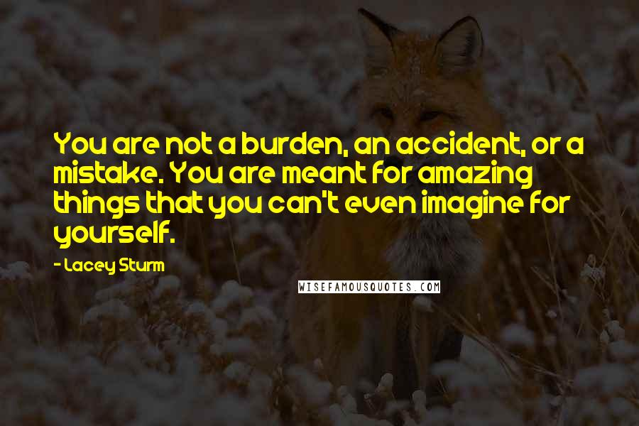 Lacey Sturm quotes: You are not a burden, an accident, or a mistake. You are meant for amazing things that you can't even imagine for yourself.
