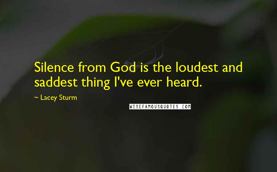 Lacey Sturm quotes: Silence from God is the loudest and saddest thing I've ever heard.