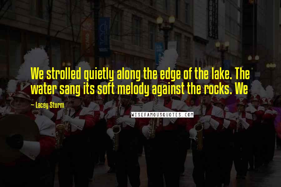 Lacey Sturm quotes: We strolled quietly along the edge of the lake. The water sang its soft melody against the rocks. We