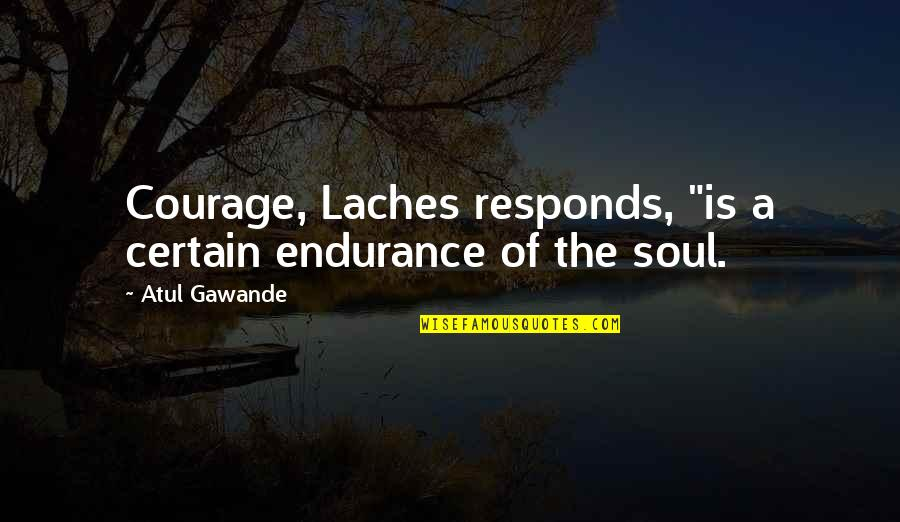 "Laches Quotes By Atul Gawande: Courage, Laches responds, ""is a certain endurance of"