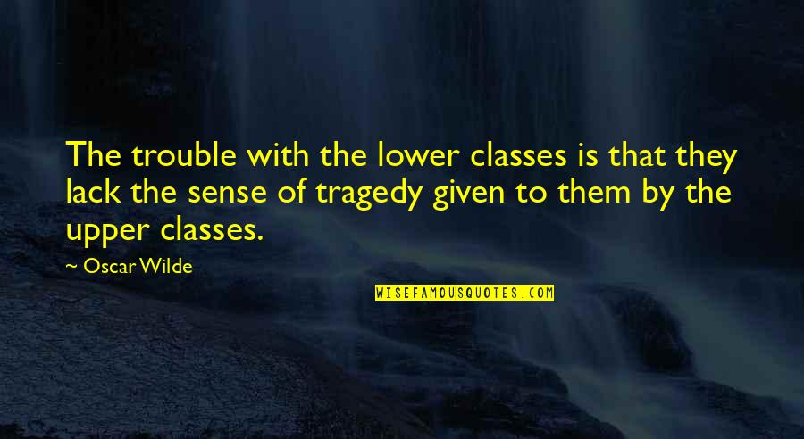 Lack Of Class Quotes By Oscar Wilde: The trouble with the lower classes is that