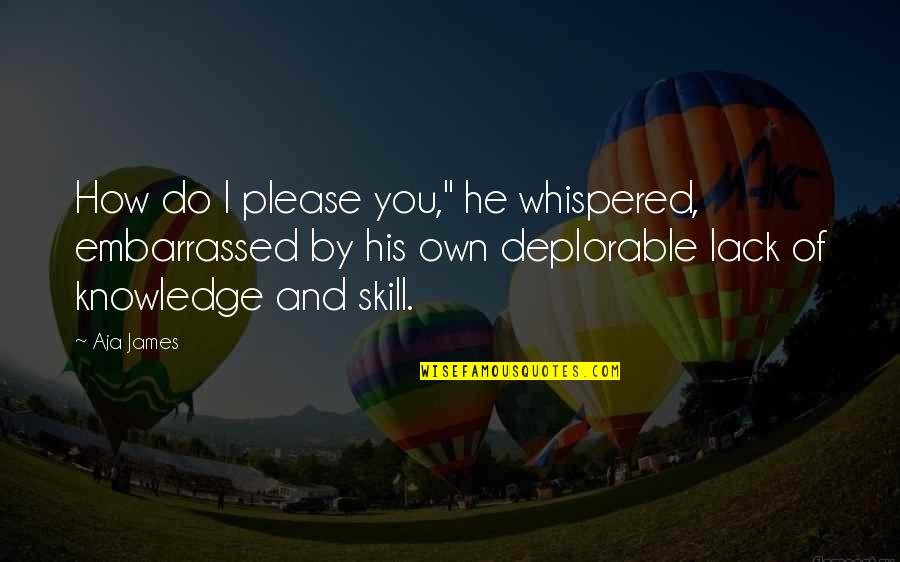 "Lack Of Knowledge Quotes By Aja James: How do I please you,"" he whispered, embarrassed"
