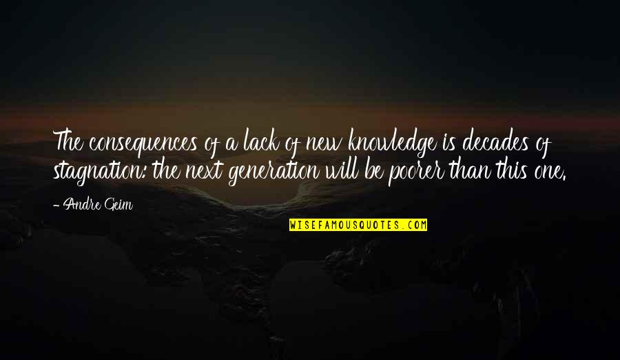Lack Of Knowledge Quotes By Andre Geim: The consequences of a lack of new knowledge