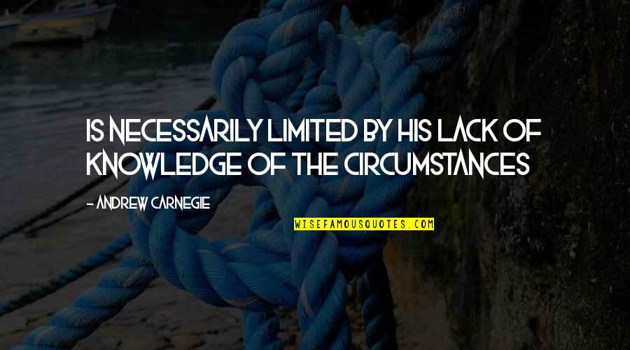 Lack Of Knowledge Quotes By Andrew Carnegie: Is necessarily limited by his lack of knowledge
