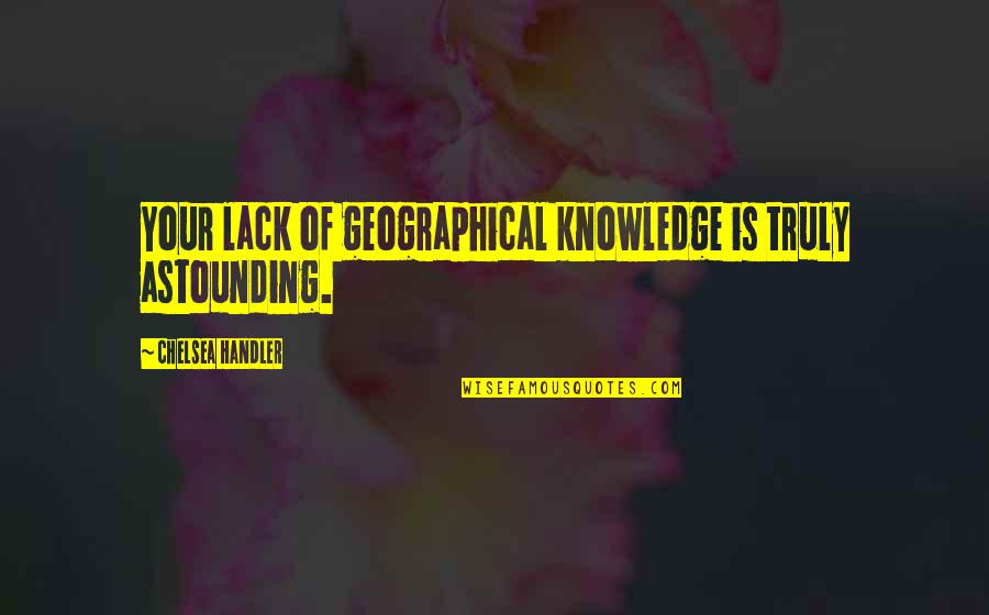 Lack Of Knowledge Quotes By Chelsea Handler: Your lack of geographical knowledge is truly astounding.